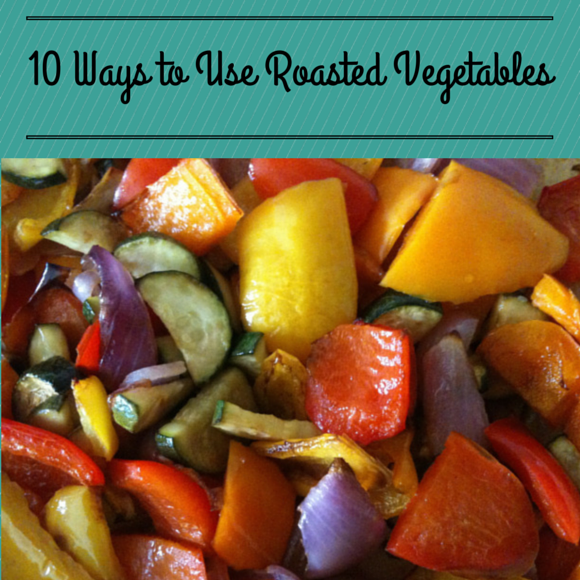 10 Ways to Use Roasted Vegetables