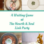 A Waiting Game - Featured posts at the Hearth and Soul Link Party